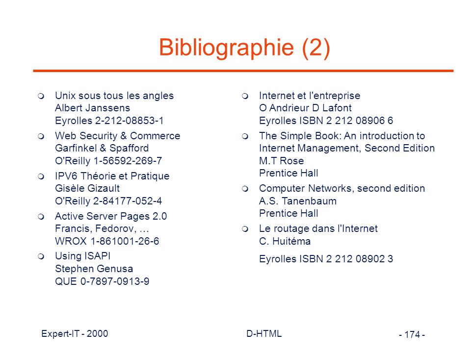 - 174 - Expert-IT - 2000D-HTML Bibliographie (2) m Unix sous tous les angles Albert Janssens Eyrolles 2-212-08853-1 m Web Security & Commerce Garfinkel & Spafford O Reilly 1-56592-269-7 m IPV6 Théorie et Pratique Gisèle Gizault O Reilly 2-84177-052-4 m Active Server Pages 2.0 Francis, Fedorov, … WROX 1-861001-26-6 m Using ISAPI Stephen Genusa QUE 0-7897-0913-9 m Internet et l entreprise O Andrieur D Lafont Eyrolles ISBN 2 212 08906 6 m The Simple Book: An introduction to Internet Management, Second Edition M.T Rose Prentice Hall m Computer Networks, second edition A.S.