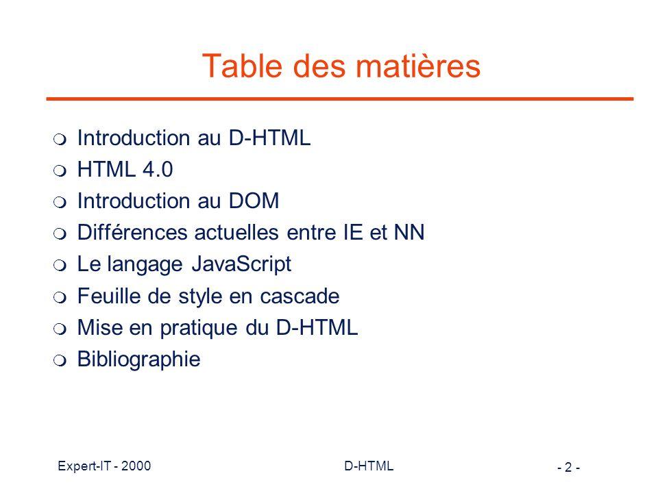 - 3 - Expert-IT - 2000D-HTML Dynamic HTML m Dynamic HTML est un concept qui regroupent plusieurs technologies permettant de rendre les pages Web plus dynamiques et interactives m Dynamic et HTML : l D-HTML n est pas une nouvelle version du langage HTML l intégration de plusieurs technologies : –HTML (plutôt la version 4.0) –Cascading Style Sheet (Feuille de style en cascade) : CSS (CSS1, CSS2 et CSS-P) –Document Object Model (Modèle Objet du Document) –Langage script côté client (JavaScript de préférence) l vue de D-HTML différente entre Netscape et Microsoft