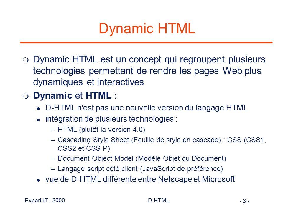 - 4 - Expert-IT - 2000D-HTML Dynamic HTML m Notions de base: l une page Web est composée d éléments l les caractéristiques de ces éléments peuvent être définies dans des règles de style l description d une hiérarchie d éléments (objets) qui composent la page et qui est accessible à un langage script (le DOM) l ces objets proposent des attributs et des méthodes l permettre de modifier dynamiquement les attributs des éléments l permettre d invoquer dynamiquement les méthodes des éléments l permettre d inter-changer n importe quel élément avec un autre l concentration maximum des activités côté client avec intervention limitée du serveur