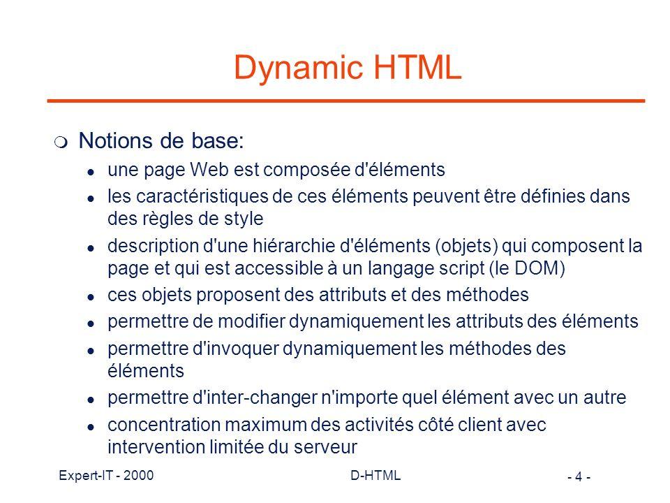 - 5 - Expert-IT - 2000D-HTML Dynamic HTML m Fonctionnalités principales offertes par D-HTML: l utilisation des feuilles de style l accéder directement les éléments d une page et en modifier les caractéristiques l positionnement exact d élément avec déplacement possible l superposition des éléments d un document l modification dynamique des styles, de la présentation des pages l rafraîchissement du contenu d une page sans interaction avec le serveur l génération dynamique de code HTML l gestion des événements et de la propagation des événements l utilisation de filtre graphique (IE seulement)