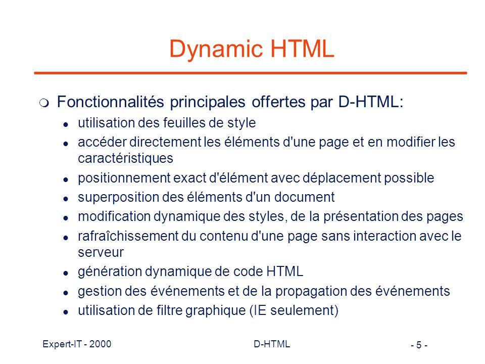 - 76 - Expert-IT - 2000D-HTML JavaScript et l objet (1) m Un objet peut être vu comme la représentation informatique d une entité caractérisée par des propriétés (attributsà et un comportement (les méthodes): fenetre = new Object(); // définition de l objet fenetre.couleur = rouge ; // propriété de l objet fenetre.ouvrir(); // méthode de l objet m JavaScript supporte la création et l utilisation d objet.