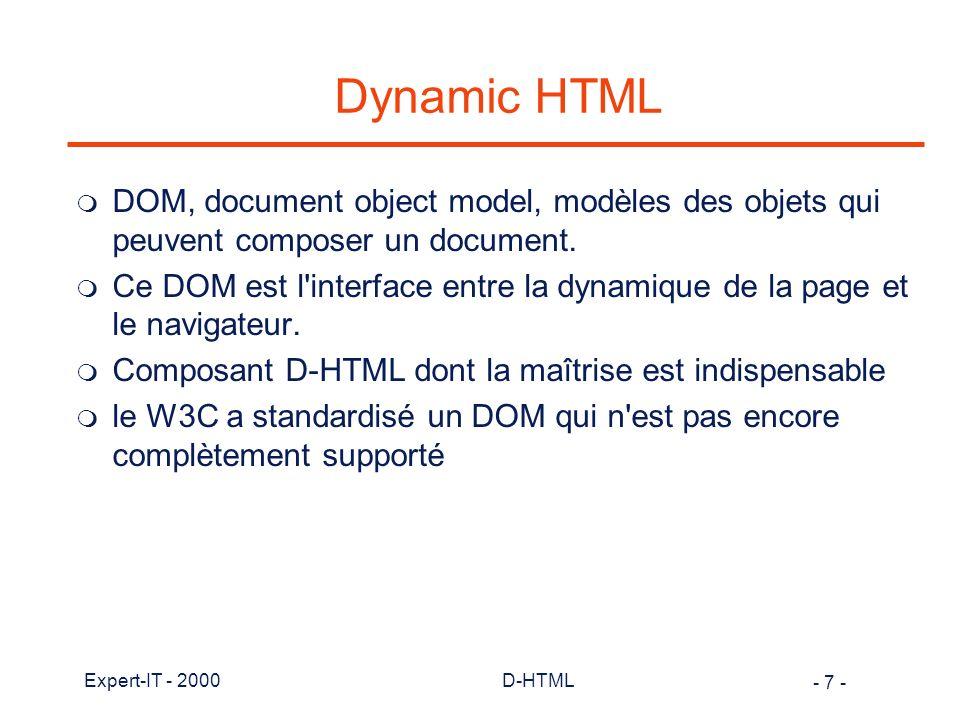 - 38 - Expert-IT - 2000D-HTML Les versions de JavaScript m JavaScript 1.0 supporté par Navigator 2.0 m JScript (version MS de JavaScript 1.0) par MS IE 3.0 (partiel et instable) m JavaScript 1.1 supporté par Navigator 3.0 m JavaScript 1.1 rendu publique par Netscape et standardisé par ECMA m JScript 3.0 supporté par IE 4.0 annoncé comme respectant le standard m JavaScript 1.2 supporté par Navigator 4 (pas identique à ECMA, apporte de nombreuses améliorations) m Challenge d écrire du code compatible pour les différents navigateurs.