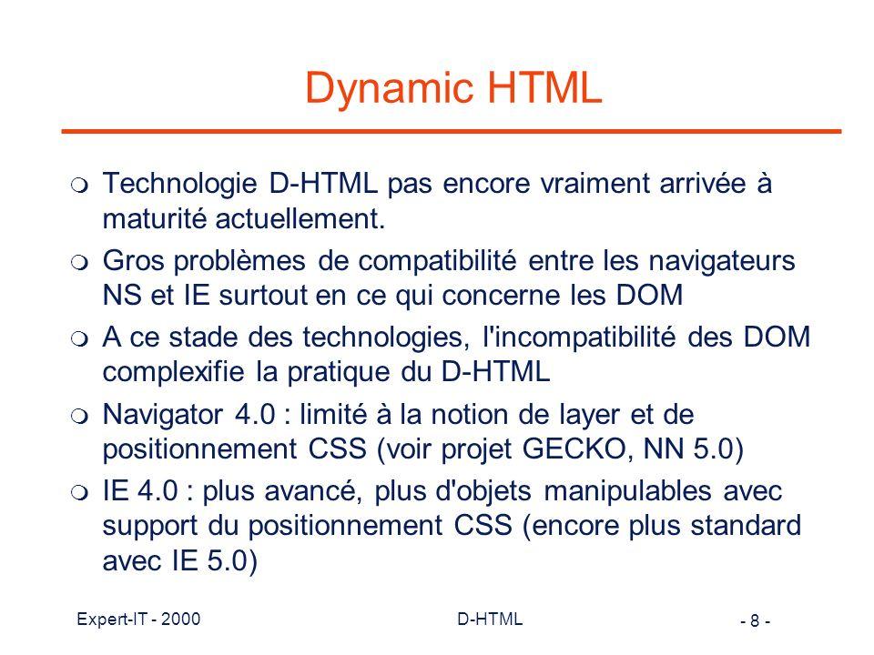 - 99 - Expert-IT - 2000D-HTML Balises de style en HTML m Principalement 2 catégories et les attributs : l structuration en éléments avec formatage du document et des éléments:,,,,… l formatage de texte et sélection de police:,,,, … l attributs de style avec balises: BGCOLOR, BACKGROUND, TEXT, ALIGN, BORDER, SPACING, HEIGHT, WIDTH
