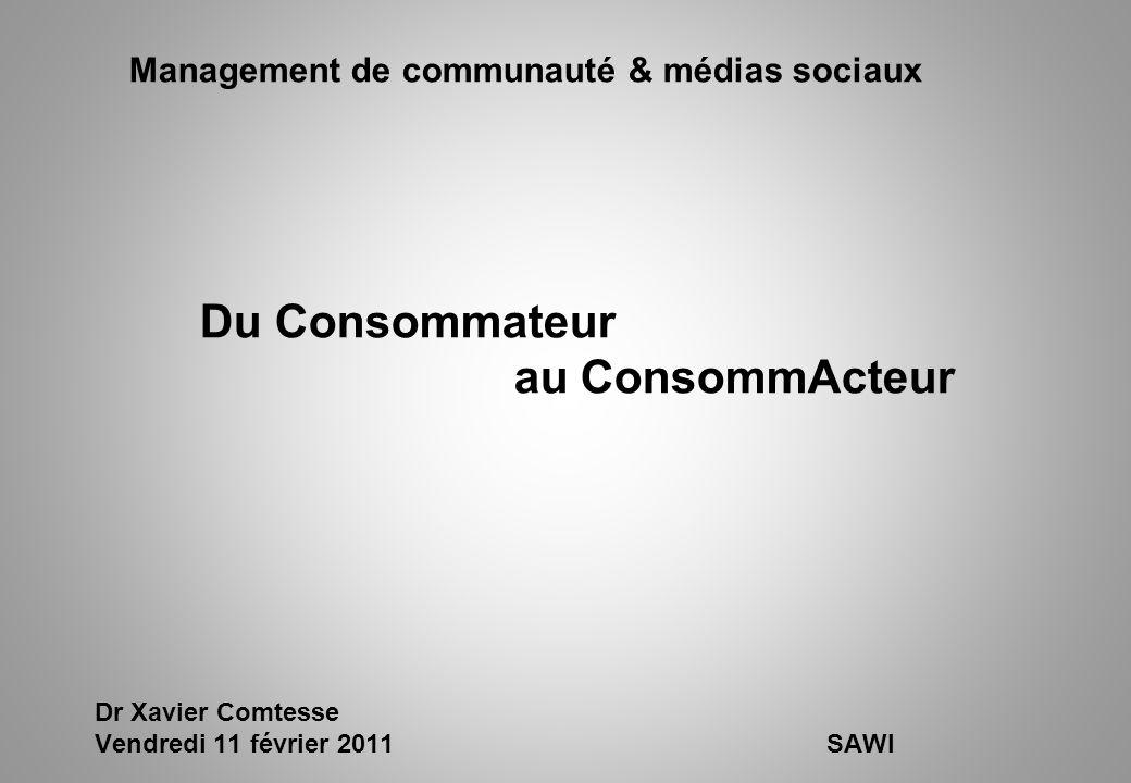 Management de communauté & médias sociaux Du Consommateur au ConsommActeur Dr Xavier Comtesse Vendredi 11 février 2011SAWI