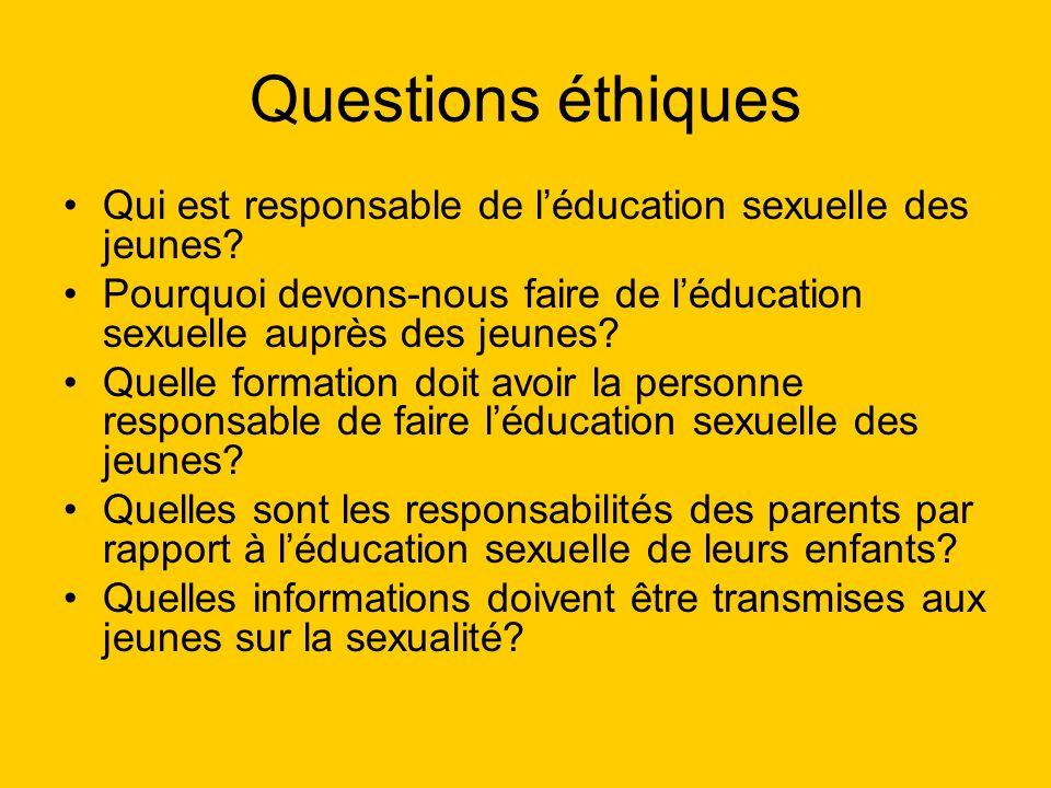 Questions éthiques Qui est responsable de léducation sexuelle des jeunes? Pourquoi devons-nous faire de léducation sexuelle auprès des jeunes? Quelle