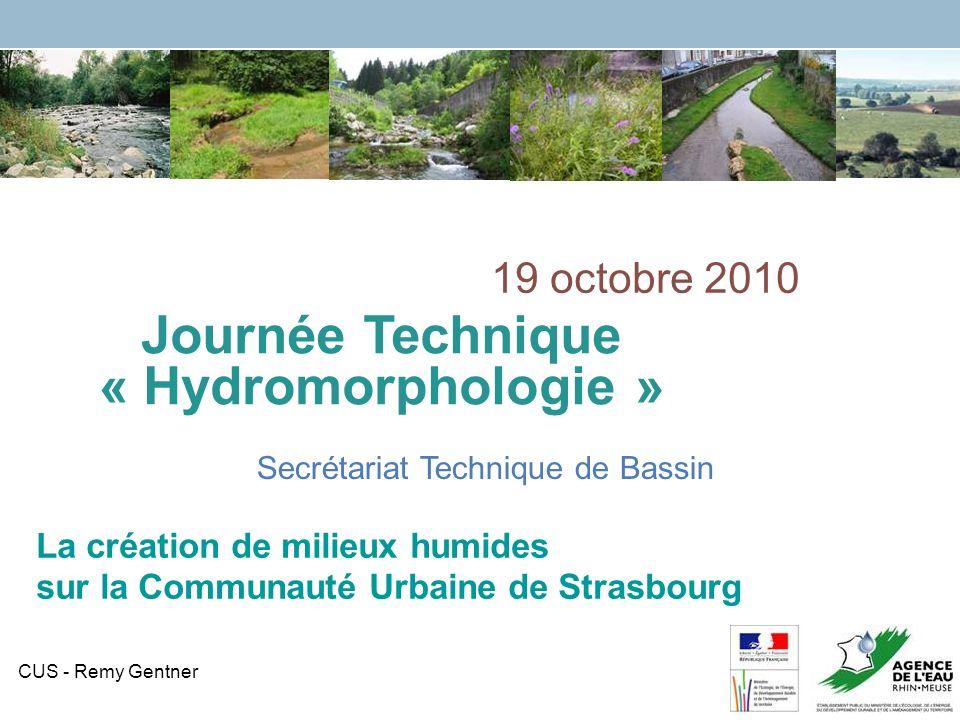 CUS - Remy Gentner 1 Journée Technique « Hydromorphologie » Secrétariat Technique de Bassin 19 octobre 2010 La création de milieux humides sur la Communauté Urbaine de Strasbourg