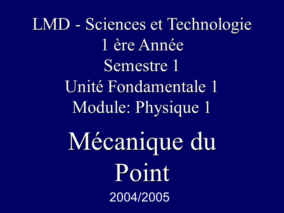 Mécanique du Point LMD - Sciences et Technologie 1 ère Année Semestre 1 Unité Fondamentale 1 Module: Physique 1 2004/2005
