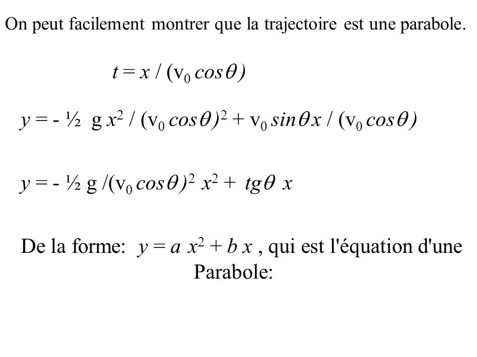 On peut facilement montrer que la trajectoire est une parabole. t = x / (v 0 cos ) y = - ½ g x 2 / (v 0 cos ) 2 + v 0 sin x / (v 0 cos ) y = - ½ g /(v