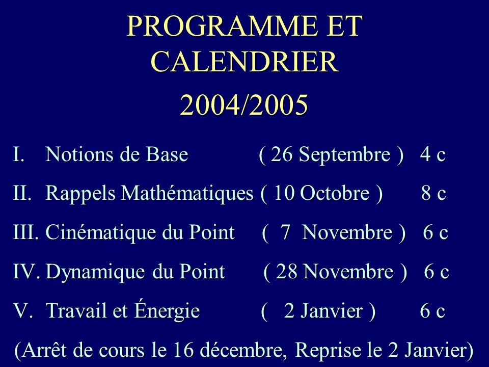 PROGRAMME ET CALENDRIER 2004/2005 I.Notions de Base ( 26 Septembre ) 4 c II.Rappels Mathématiques ( 10 Octobre ) 8 c III.Cinématique du Point ( 7 Novembre ) 6 c IV.Dynamique du Point ( 28 Novembre ) 6 c V.Travail et Énergie ( 2 Janvier ) 6 c (Arrêt de cours le 16 décembre, Reprise le 2 Janvier)