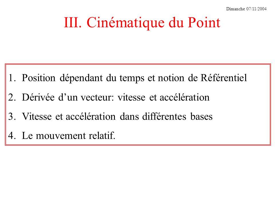 III. Cinématique du Point 1.Position dépendant du temps et notion de Référentiel 2.Dérivée dun vecteur: vitesse et accélération 3.Vitesse et accélérat