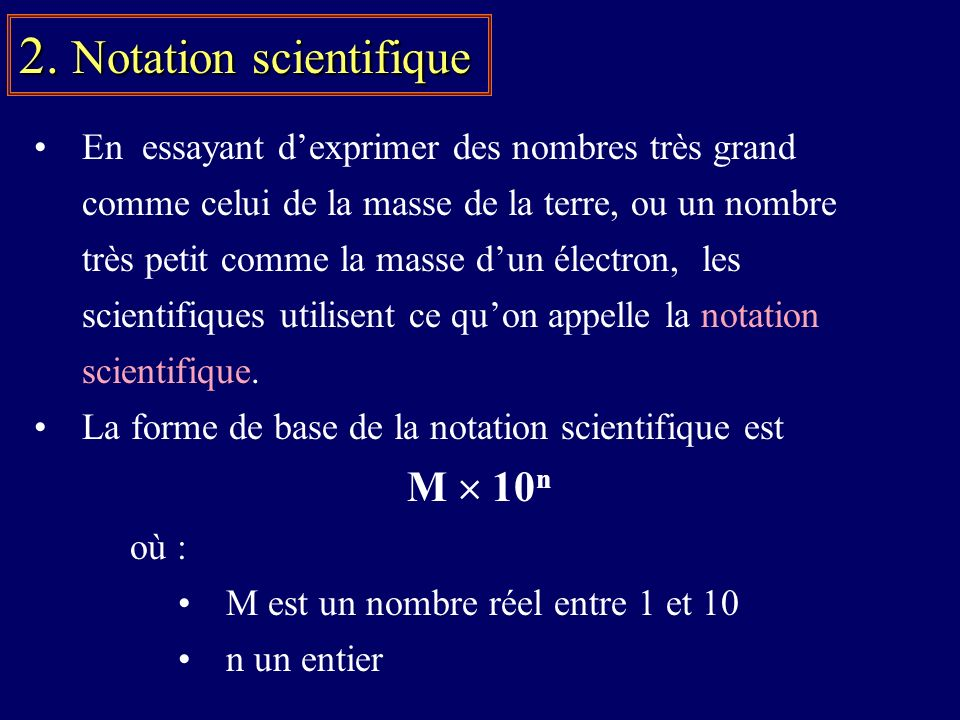 En essayant dexprimer des nombres très grand comme celui de la masse de la terre, ou un nombre très petit comme la masse dun électron, les scientifiques utilisent ce quon appelle la notation scientifique.