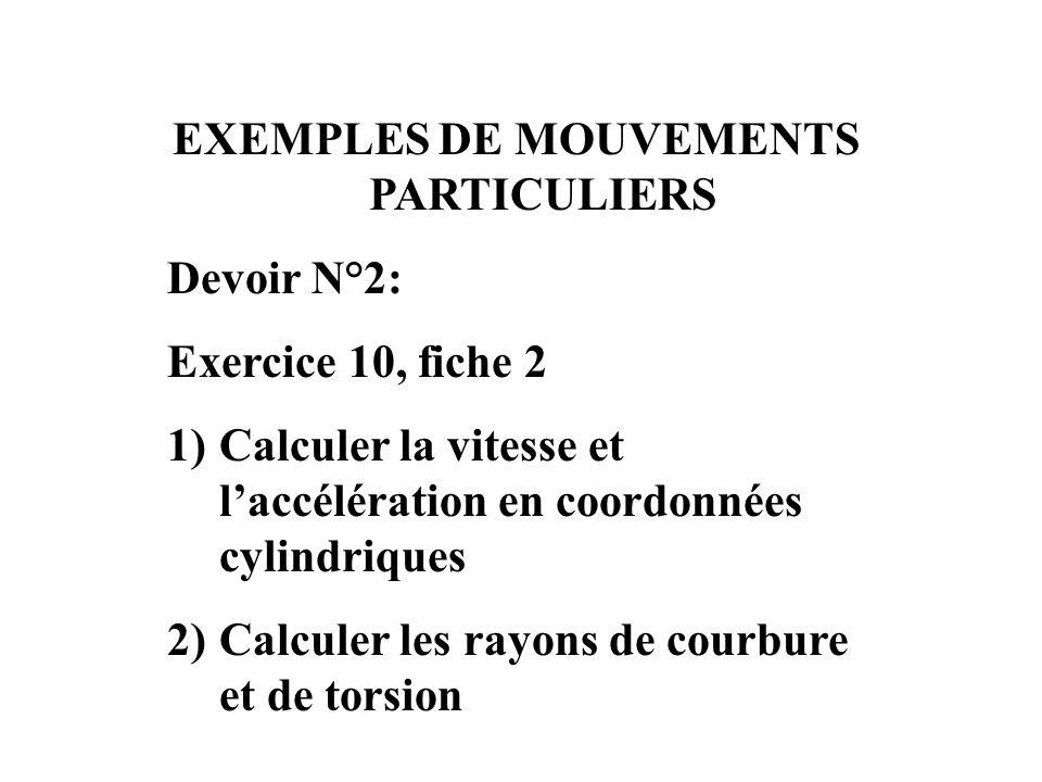 EXEMPLES DE MOUVEMENTS PARTICULIERS Devoir N°2: Exercice 10, fiche 2 1)Calculer la vitesse et laccélération en coordonnées cylindriques 2)Calculer les rayons de courbure et de torsion