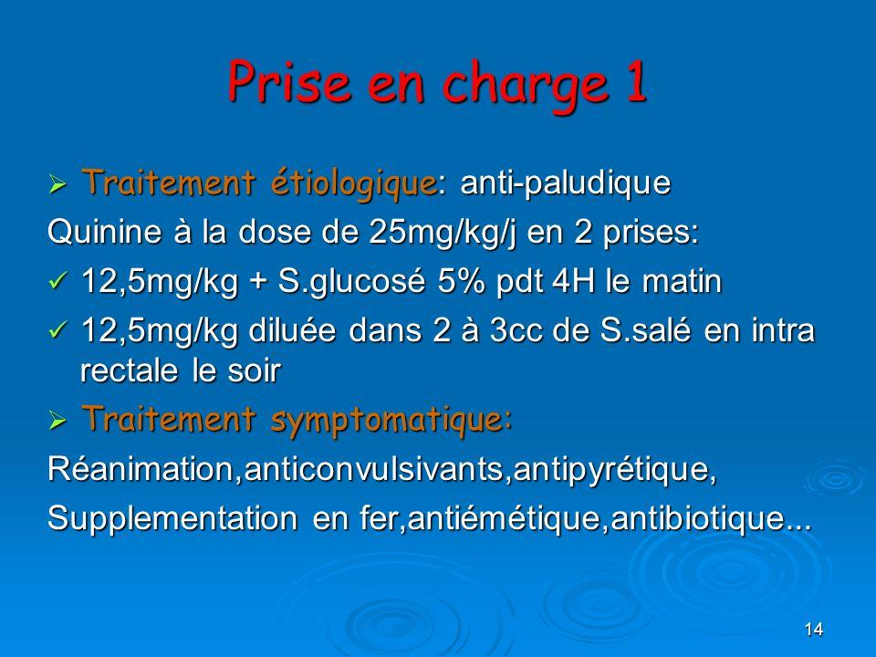 14 Prise en charge 1 Traitement étiologique : anti-paludique Traitement étiologique : anti-paludique Quinine à la dose de 25mg/kg/j en 2 prises: 12,5m