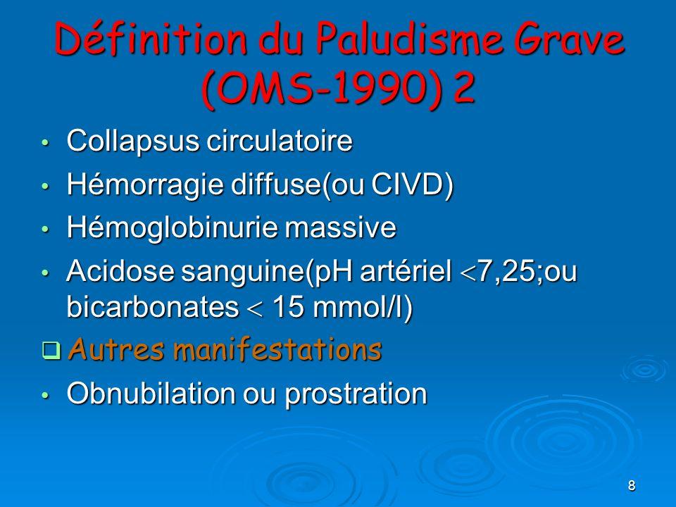 8 Définition du Paludisme Grave (OMS-1990) 2 Collapsus circulatoire Collapsus circulatoire Hémorragie diffuse(ou CIVD) Hémorragie diffuse(ou CIVD) Hém