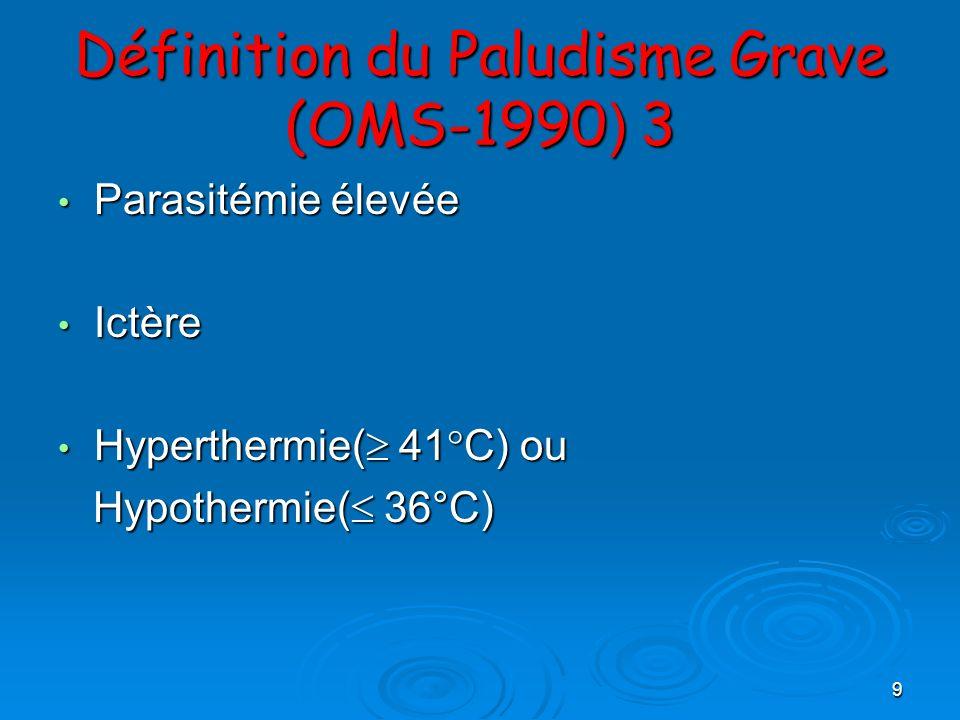 9 Définition du Paludisme Grave (OMS-1990 ) 3 Parasitémie élevée Parasitémie élevée Ictère Ictère Hyperthermie( 41°C) ou Hyperthermie( 41°C) ou Hypoth