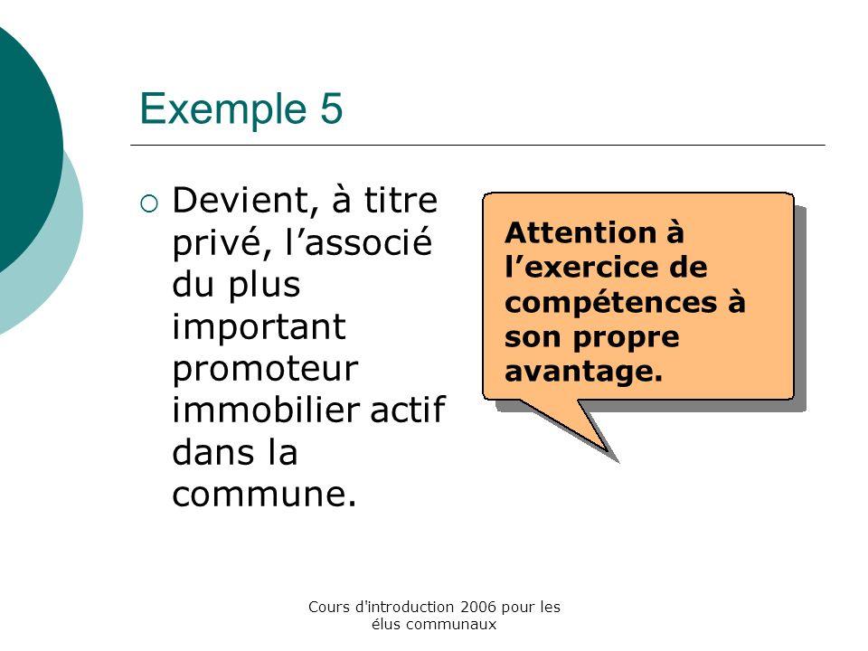 Cours d introduction 2006 pour les élus communaux Exemple 5 Devient, à titre privé, lassocié du plus important promoteur immobilier actif dans la commune.