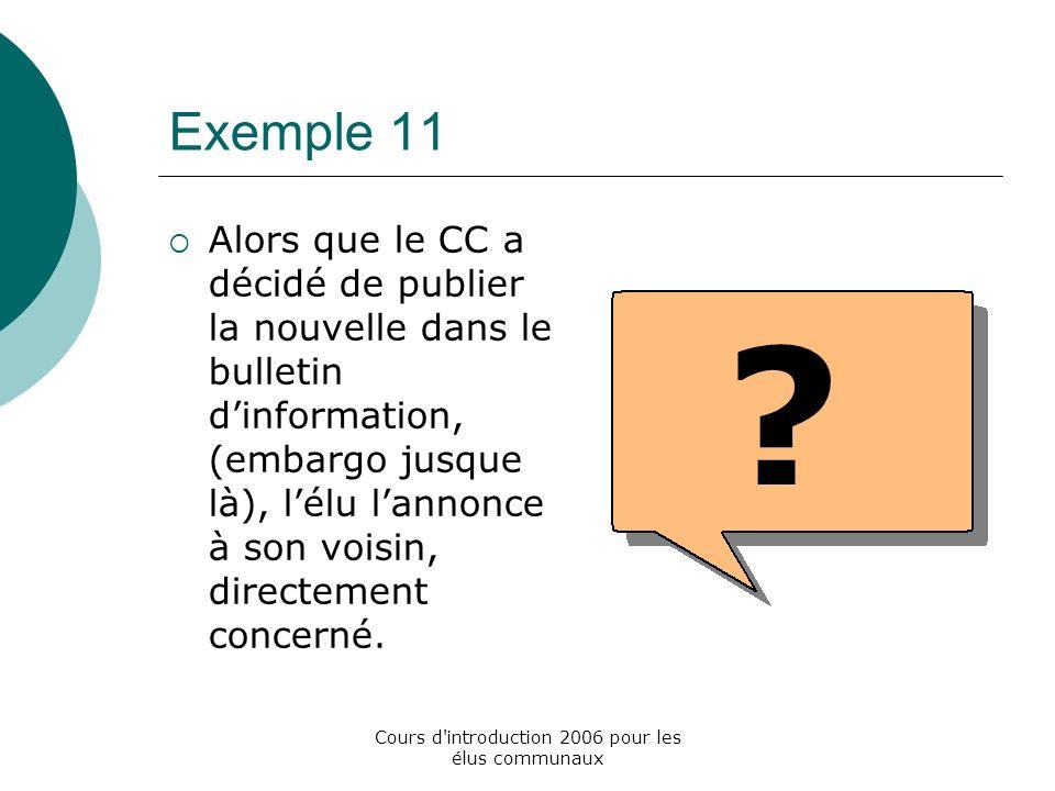 Cours d introduction 2006 pour les élus communaux Exemple 11 Alors que le CC a décidé de publier la nouvelle dans le bulletin dinformation, (embargo jusque là), lélu lannonce à son voisin, directement concerné.