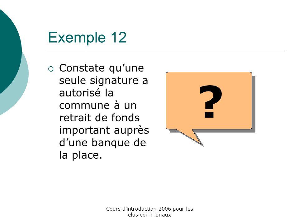 Cours d introduction 2006 pour les élus communaux Exemple 12 Constate quune seule signature a autorisé la commune à un retrait de fonds important auprès dune banque de la place.