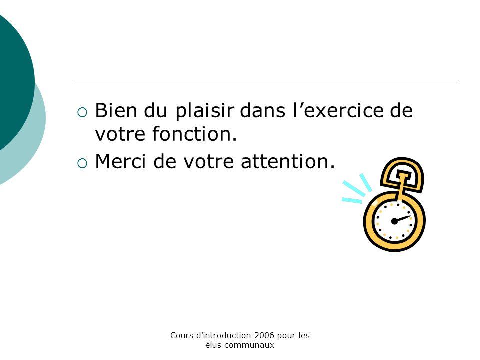 Cours d introduction 2006 pour les élus communaux Bien du plaisir dans lexercice de votre fonction.