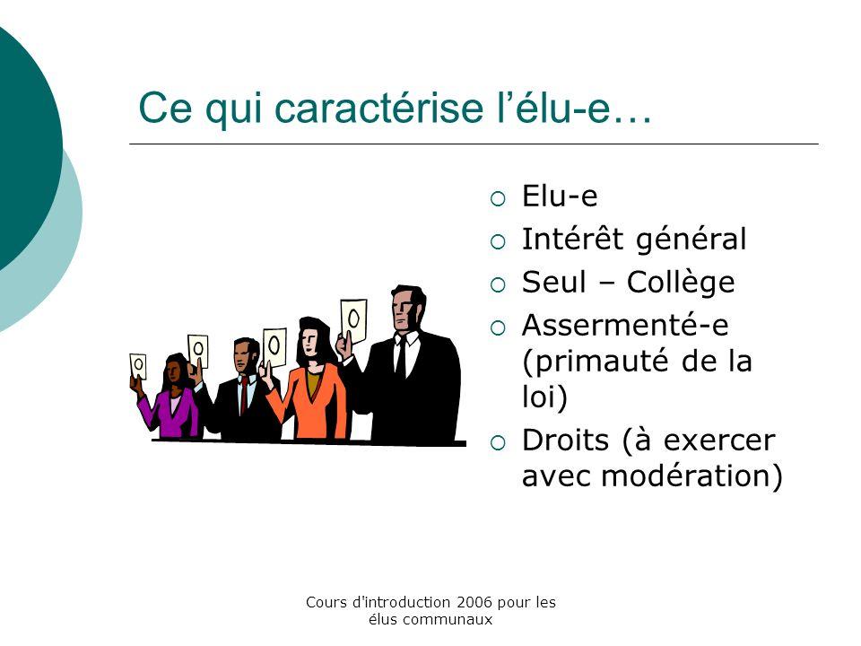 Cours d introduction 2006 pour les élus communaux Ce qui caractérise lélu-e… Elu-e Intérêt général Seul – Collège Assermenté-e (primauté de la loi) Droits (à exercer avec modération)
