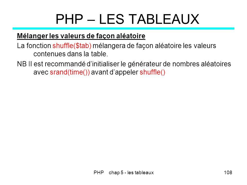PHP chap 5 - les tableaux108 PHP – LES TABLEAUX Mélanger les valeurs de façon aléatoire La fonction shuffle($tab) mélangera de façon aléatoire les val