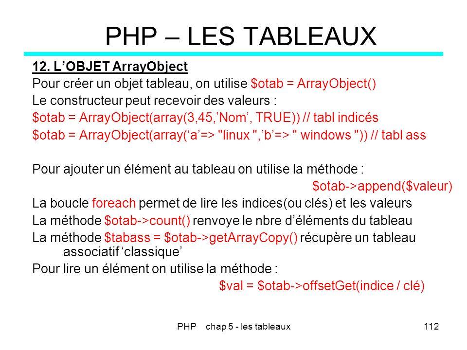 PHP chap 5 - les tableaux112 PHP – LES TABLEAUX 12. LOBJET ArrayObject Pour créer un objet tableau, on utilise $otab = ArrayObject() Le constructeur p