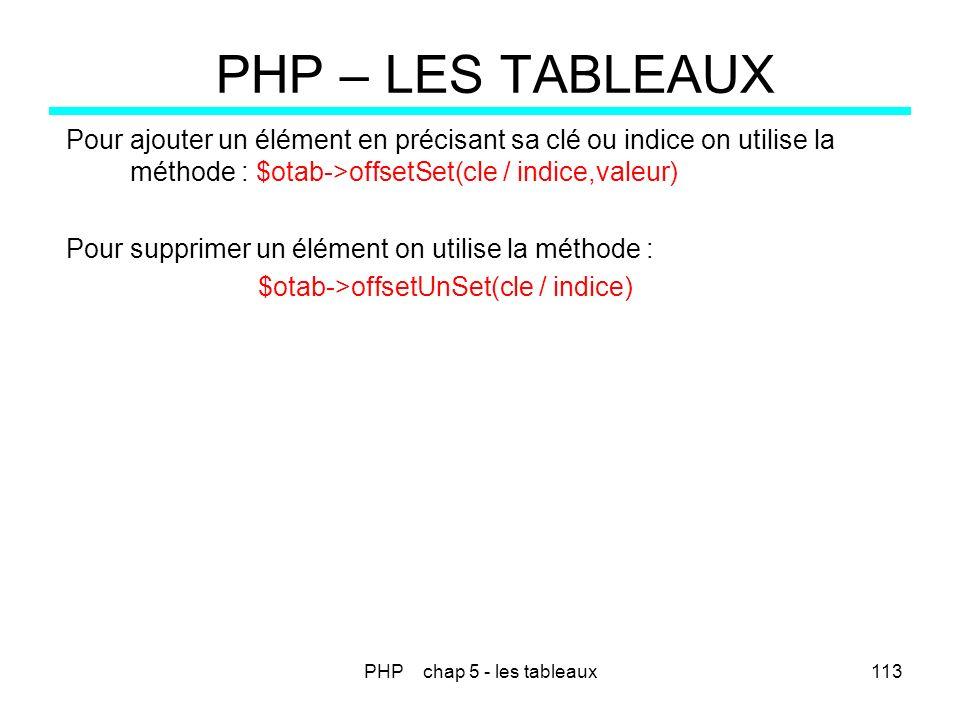 PHP chap 5 - les tableaux113 PHP – LES TABLEAUX Pour ajouter un élément en précisant sa clé ou indice on utilise la méthode : $otab->offsetSet(cle / i