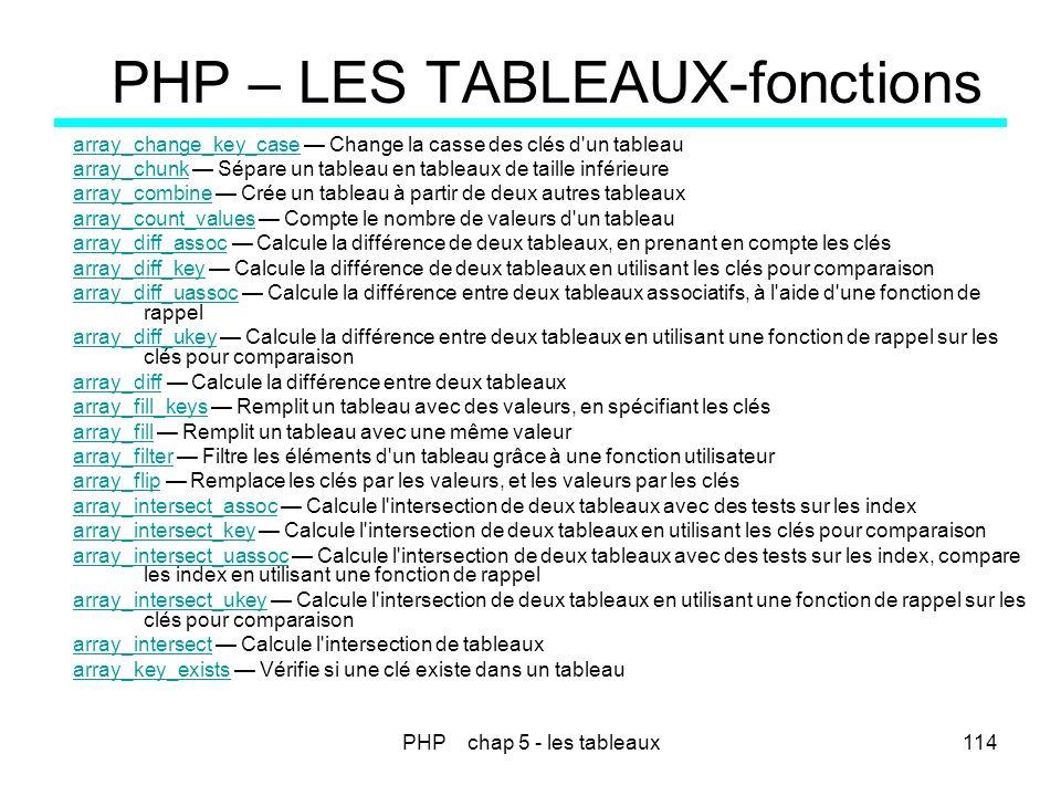PHP chap 5 - les tableaux114 PHP – LES TABLEAUX-fonctions array_change_key_casearray_change_key_case Change la casse des clés d'un tableau array_chunk