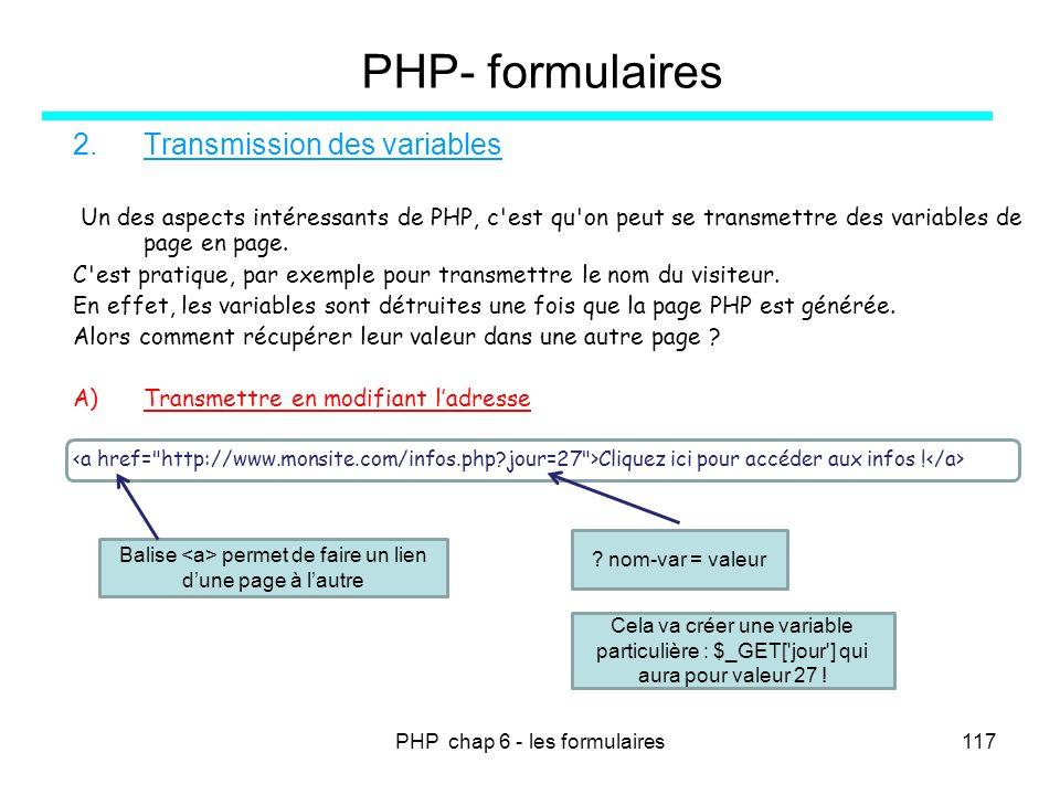 PHP chap 6 - les formulaires117 PHP- formulaires 2.Transmission des variables Un des aspects intéressants de PHP, c'est qu'on peut se transmettre des