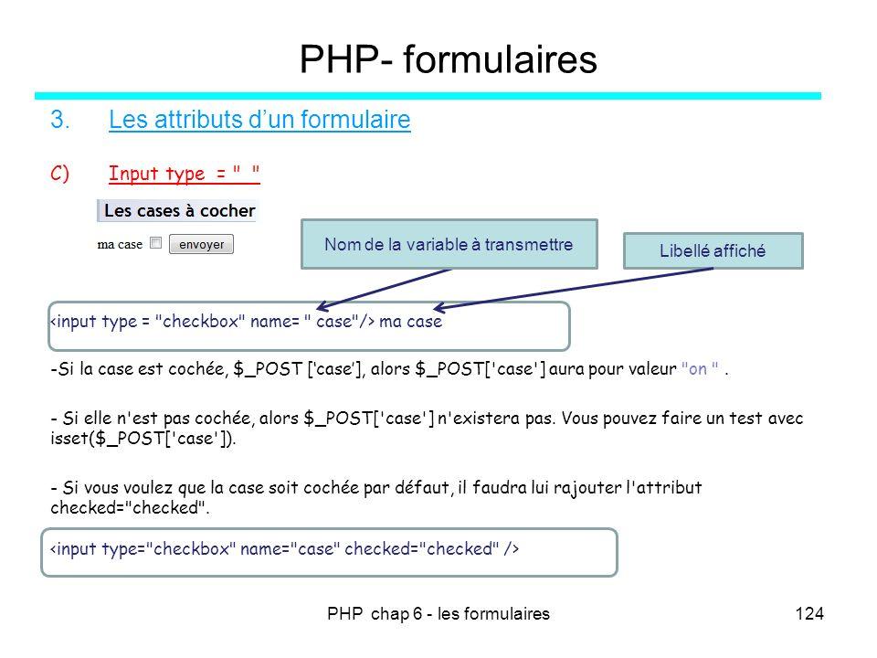 PHP chap 6 - les formulaires124 PHP- formulaires 3.Les attributs dun formulaire C)Input type =