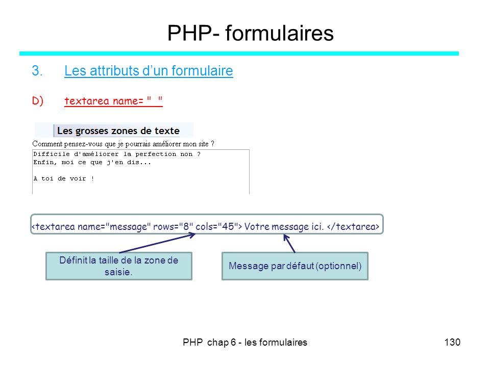 PHP chap 6 - les formulaires130 PHP- formulaires 3.Les attributs dun formulaire D)textarea name=