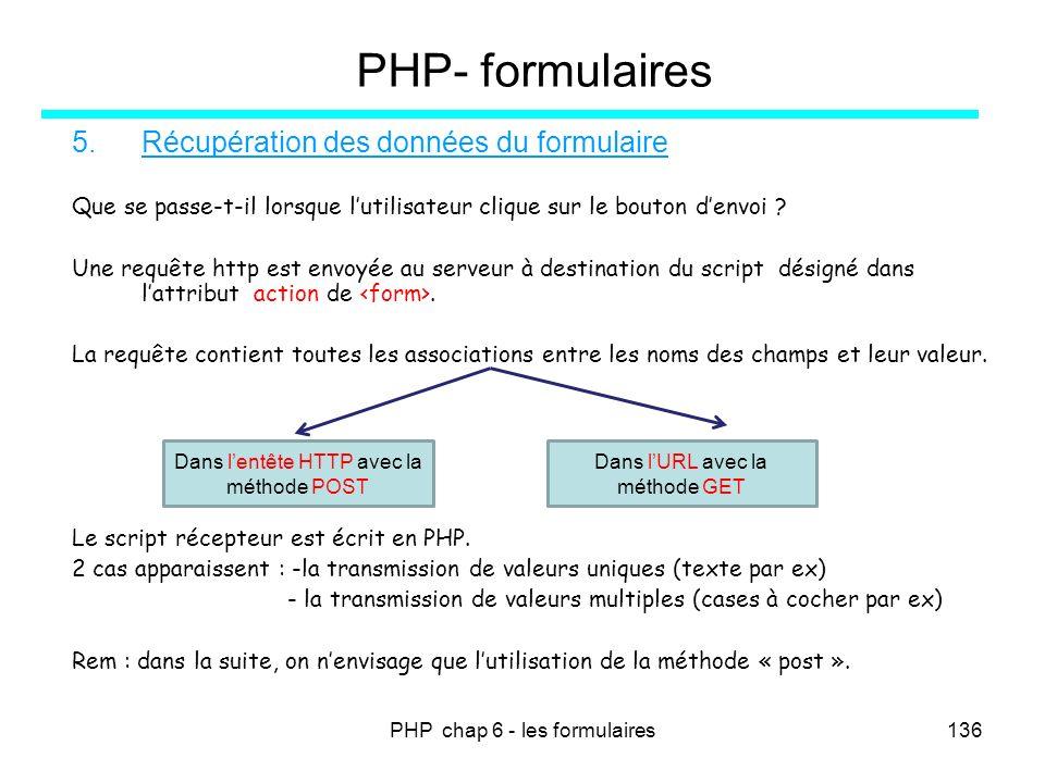 PHP chap 6 - les formulaires136 PHP- formulaires 5.Récupération des données du formulaire Que se passe-t-il lorsque lutilisateur clique sur le bouton