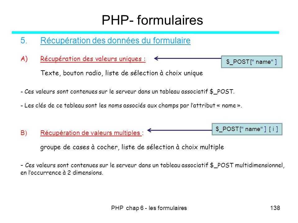 PHP chap 6 - les formulaires138 PHP- formulaires 5.Récupération des données du formulaire A)Récupération des valeurs uniques : Texte, bouton radio, li