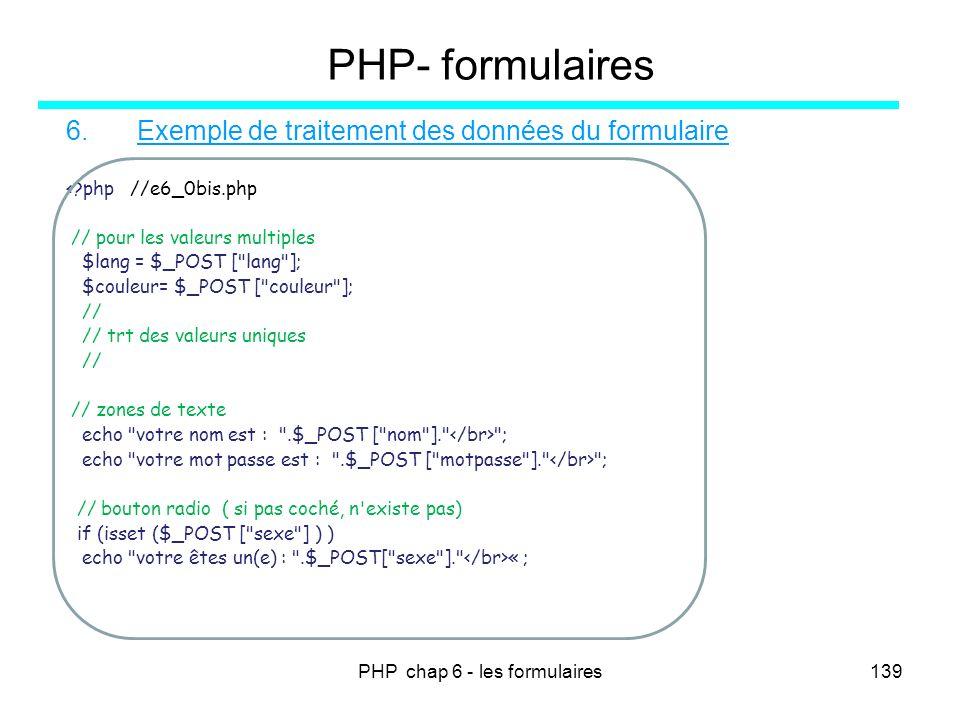 PHP chap 6 - les formulaires139 PHP- formulaires 6. Exemple de traitement des données du formulaire <?php //e6_0bis.php // pour les valeurs multiples