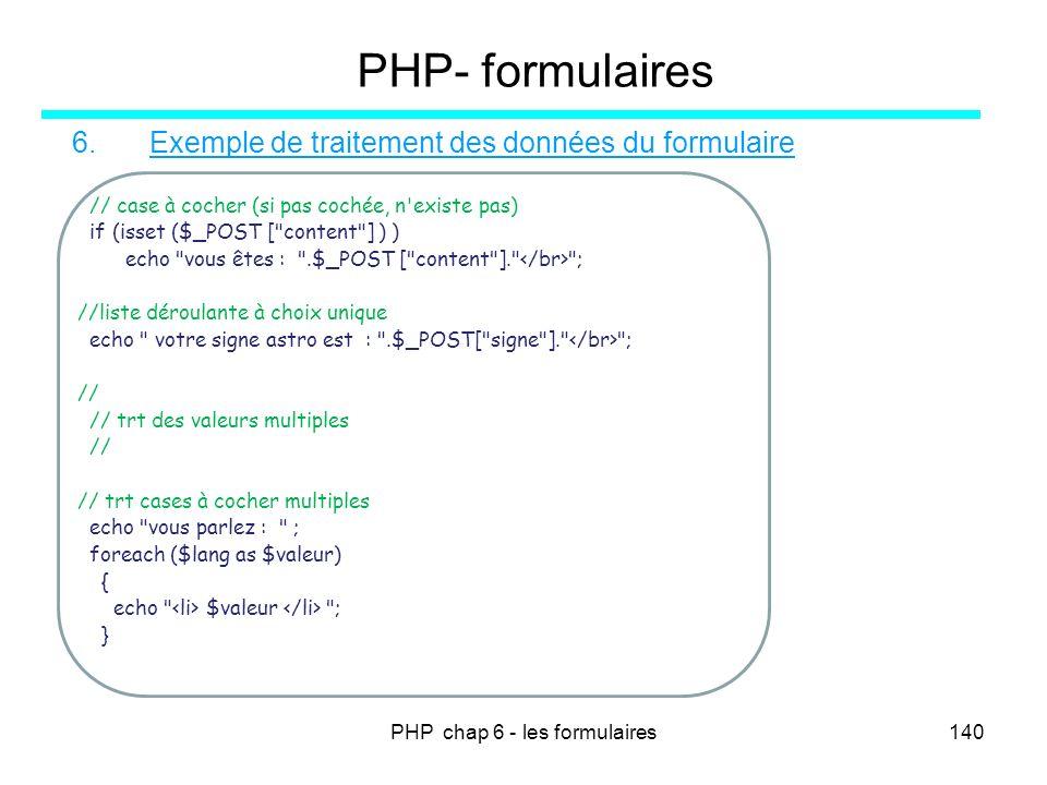 PHP chap 6 - les formulaires140 PHP- formulaires 6. Exemple de traitement des données du formulaire // case à cocher (si pas cochée, n'existe pas) if