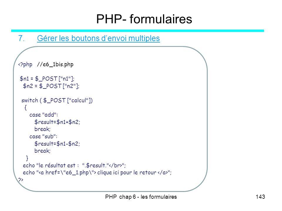 PHP chap 6 - les formulaires143 PHP- formulaires 7.Gérer les boutons denvoi multiples <?php //e6_1bis.php $n1 = $_POST [