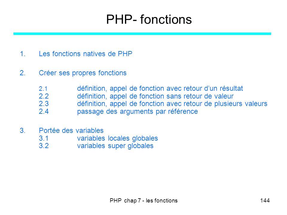 PHP chap 7 - les fonctions144 PHP- fonctions 1.Les fonctions natives de PHP 2.Créer ses propres fonctions 2.1 définition, appel de fonction avec retou