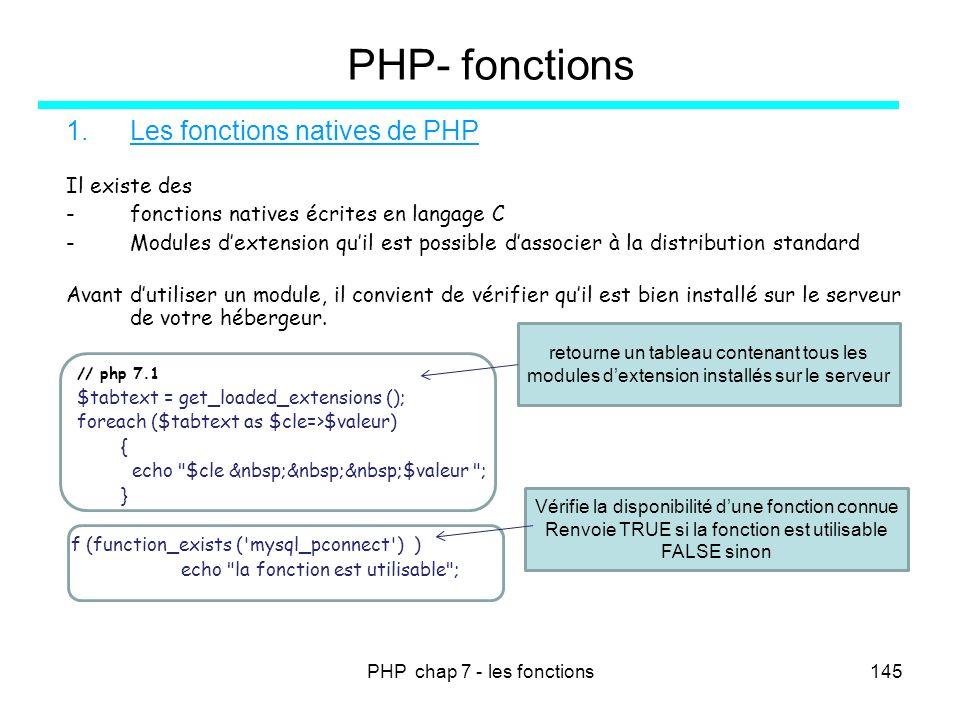 PHP chap 7 - les fonctions145 PHP- fonctions 1.Les fonctions natives de PHP Il existe des -fonctions natives écrites en langage C -Modules dextension
