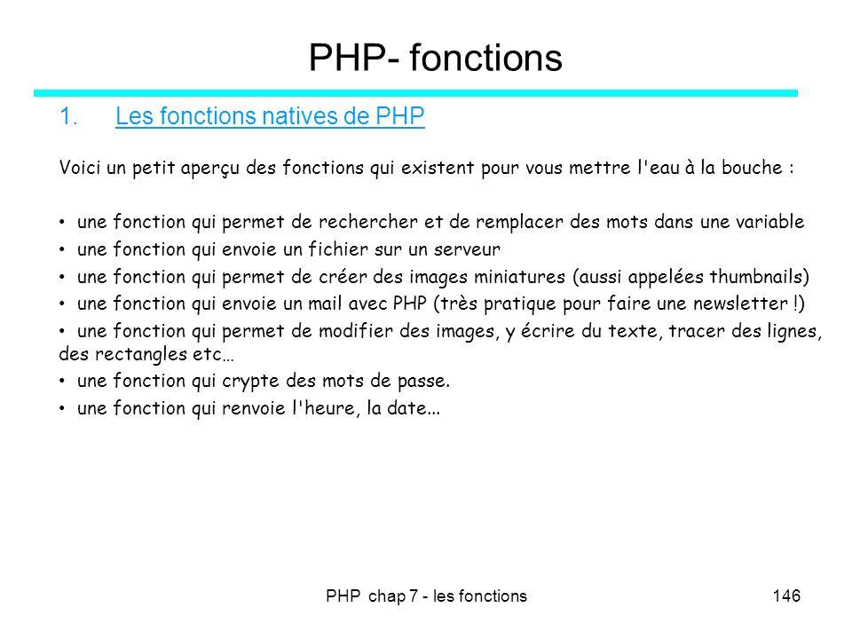 PHP chap 7 - les fonctions146 PHP- fonctions 1.Les fonctions natives de PHP Voici un petit aperçu des fonctions qui existent pour vous mettre l'eau à