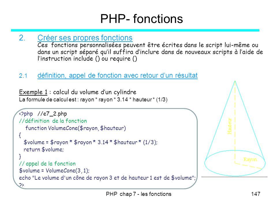 PHP chap 7 - les fonctions147 PHP- fonctions 2.Créer ses propres fonctions Ces fonctions personnalisées peuvent être écrites dans le script lui-même o