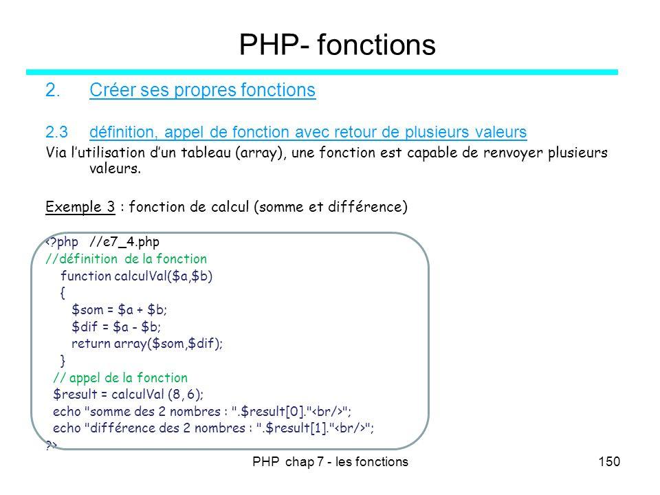 PHP chap 7 - les fonctions150 PHP- fonctions 2.Créer ses propres fonctions 2.3définition, appel de fonction avec retour de plusieurs valeurs Via lutil
