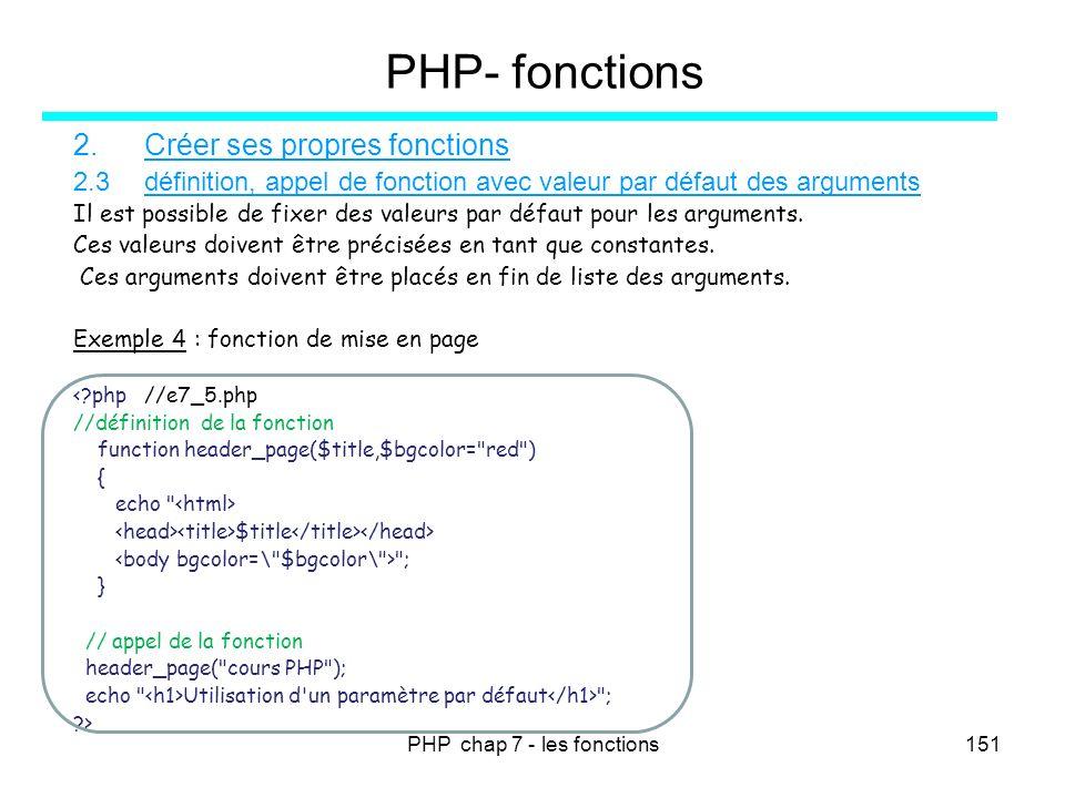 PHP chap 7 - les fonctions151 PHP- fonctions 2.Créer ses propres fonctions 2.3définition, appel de fonction avec valeur par défaut des arguments Il es