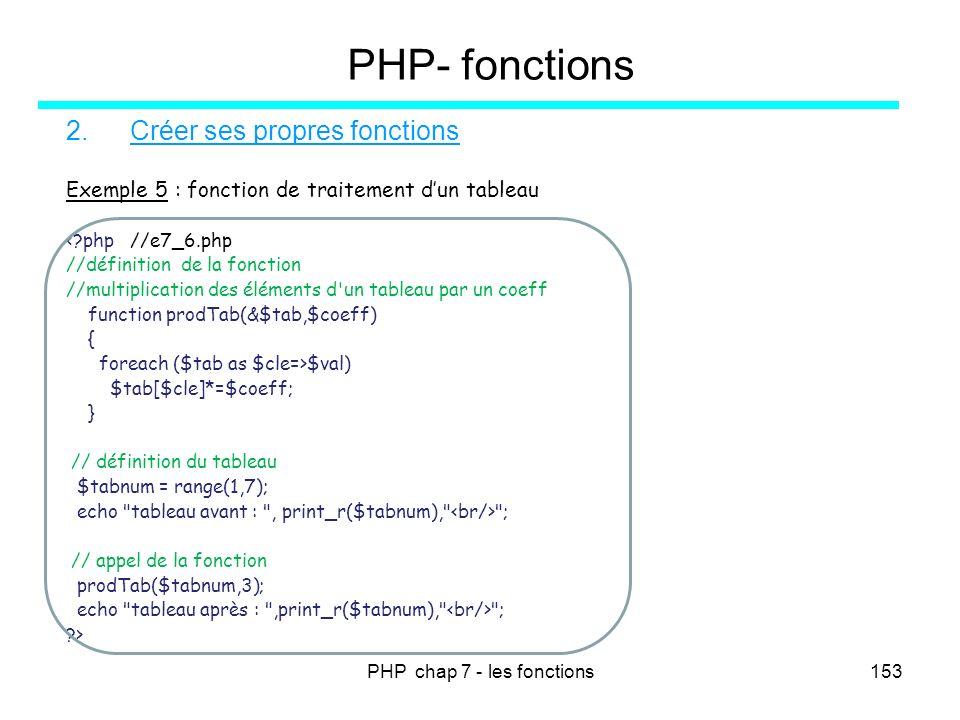 PHP chap 7 - les fonctions153 PHP- fonctions 2.Créer ses propres fonctions Exemple 5 : fonction de traitement dun tableau <?php //e7_6.php //définitio