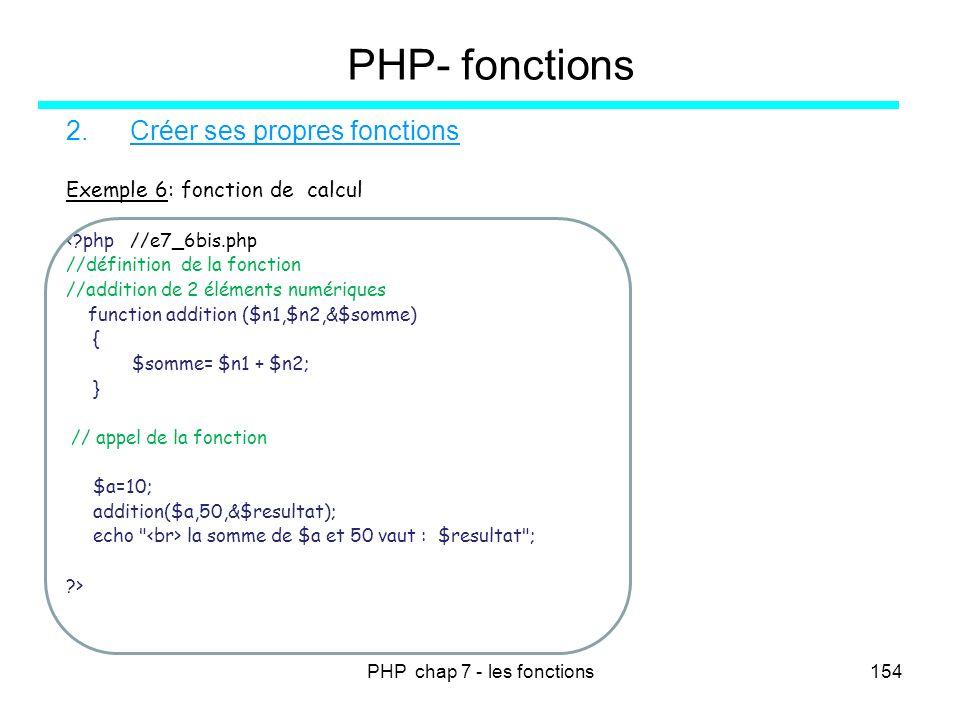 PHP chap 7 - les fonctions154 PHP- fonctions 2.Créer ses propres fonctions Exemple 6: fonction de calcul <?php //e7_6bis.php //définition de la foncti