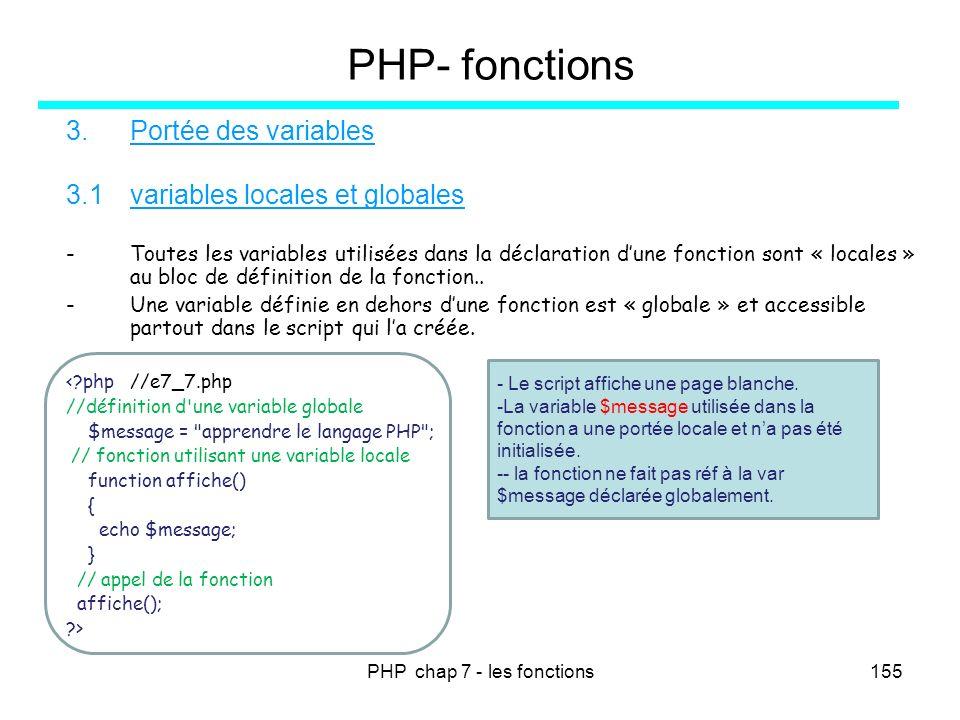 PHP chap 7 - les fonctions155 PHP- fonctions 3.Portée des variables 3.1variables locales et globales -Toutes les variables utilisées dans la déclarati