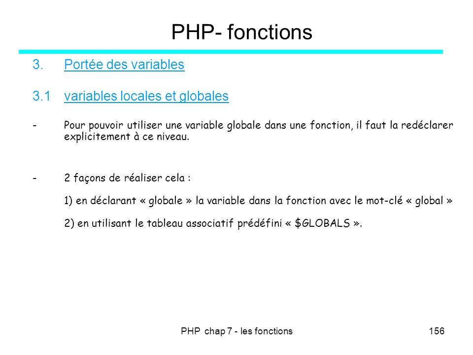 PHP chap 7 - les fonctions156 PHP- fonctions 3.Portée des variables 3.1variables locales et globales -Pour pouvoir utiliser une variable globale dans