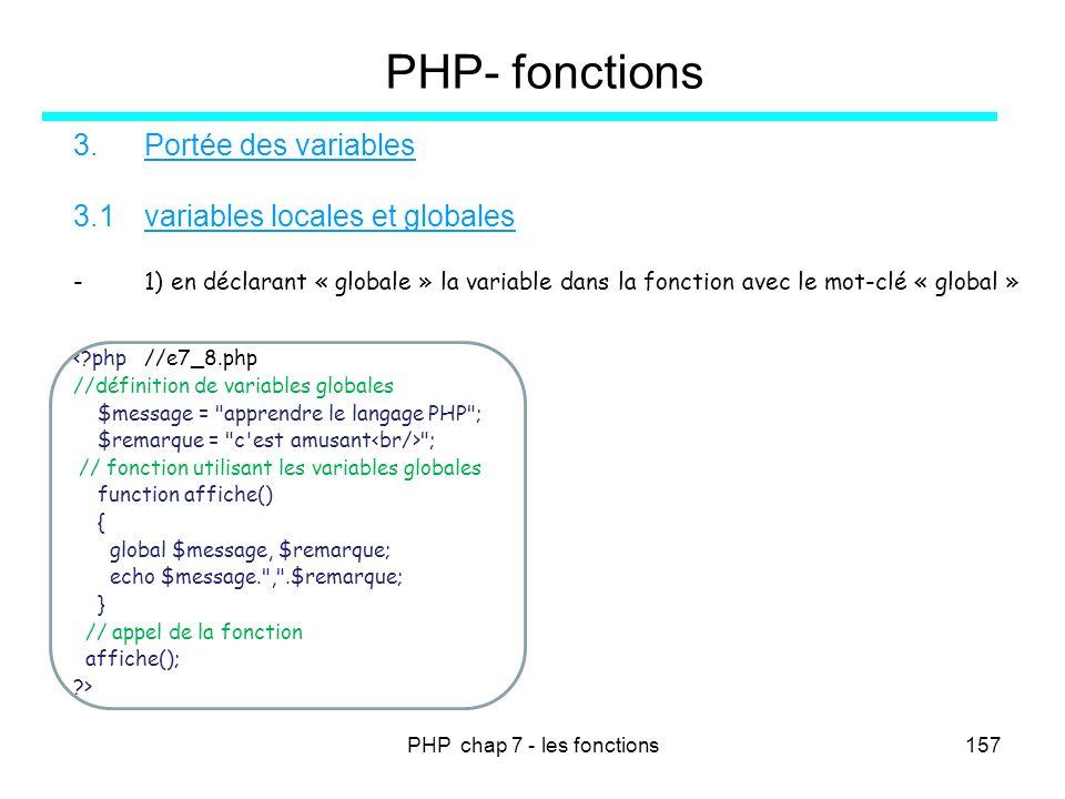 PHP chap 7 - les fonctions157 PHP- fonctions 3.Portée des variables 3.1variables locales et globales -1) en déclarant « globale » la variable dans la