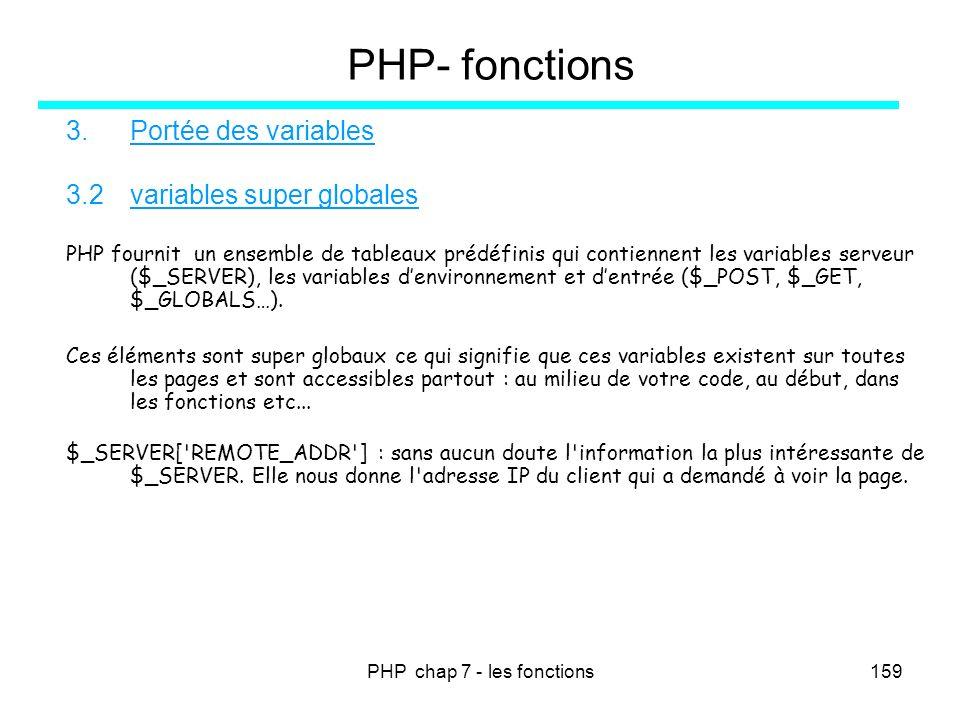 PHP chap 7 - les fonctions159 PHP- fonctions 3.Portée des variables 3.2variables super globales PHP fournit un ensemble de tableaux prédéfinis qui con