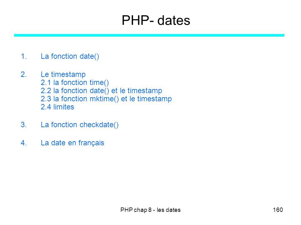 PHP chap 8 - les dates160 PHP- dates 1.La fonction date() 2.Le timestamp 2.1 la fonction time() 2.2 la fonction date() et le timestamp 2.3 la fonction