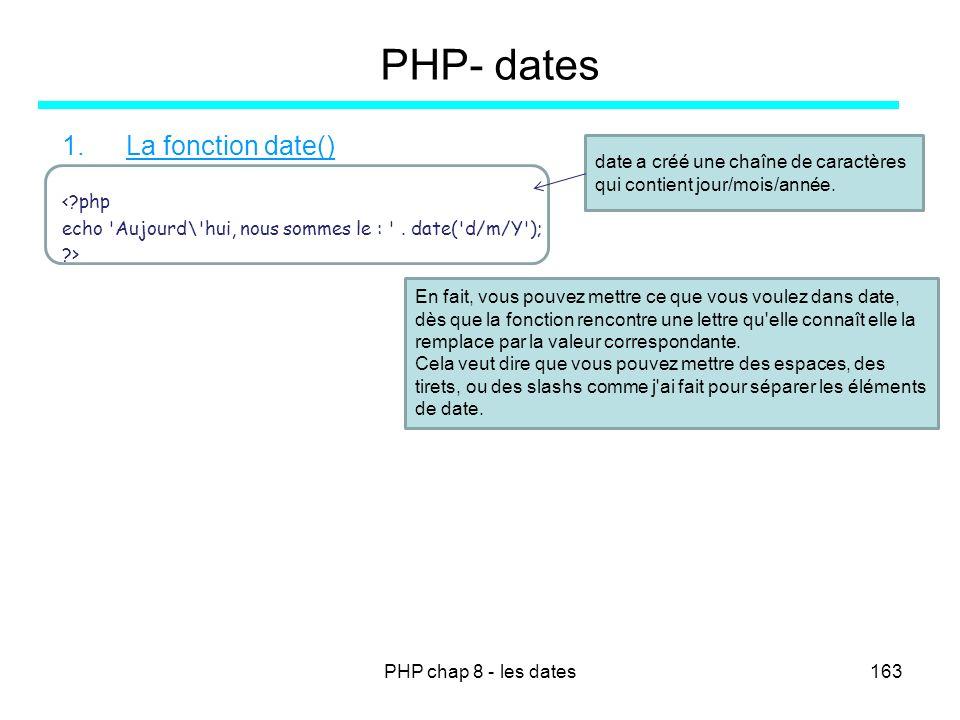 PHP chap 8 - les dates163 PHP- dates 1.La fonction date() <?php echo 'Aujourd\'hui, nous sommes le : '. date('d/m/Y'); ?> En fait, vous pouvez mettre